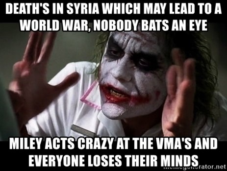 joker mind loss - Death's in Syria which may lead to a world war, nobody bats an eye Miley acts crazy at the vma's and  everyone loses their minds