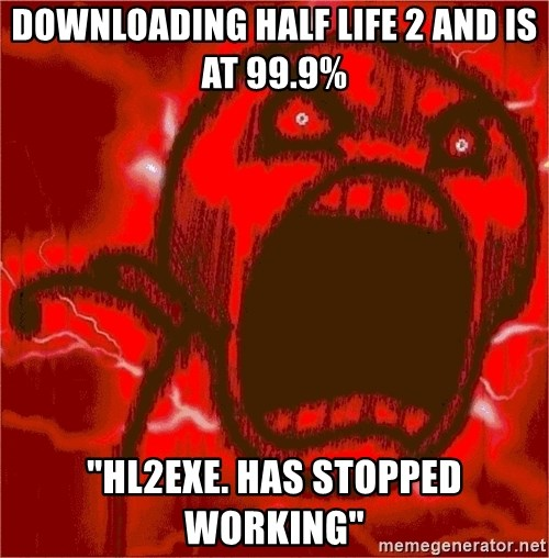 """Intense Rage Guy - Downloading Half Life 2 and is at 99.9% """"hl2exe. HAS STOPPED WORKING"""""""