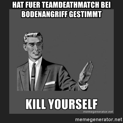 kill yourself guy - Hat fuer teamdeathmatch bei bodenangriff gestimmt
