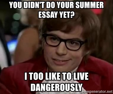 Austin Power - You didn't do your summer essay yet? I too like to live dangerously