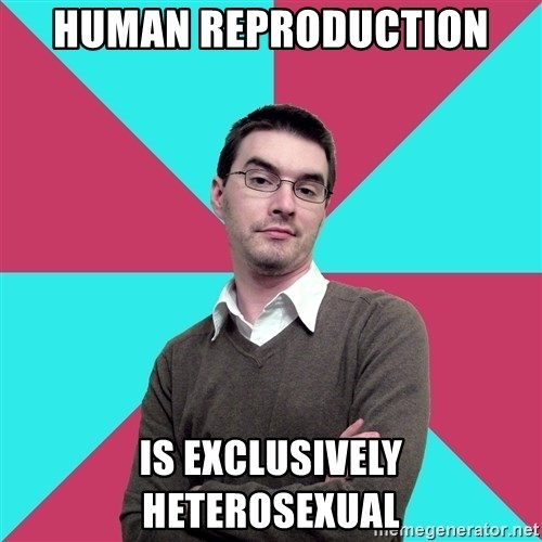 Privilege Denying Dude - Human reproduction is exclusively heterosexual