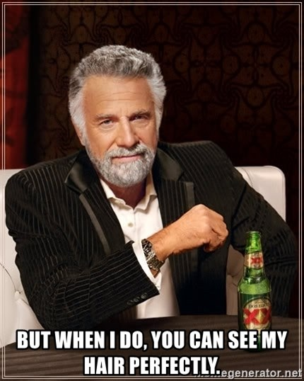 The Most Interesting Man In The World -  but when I do, you can see my hair perfectly.