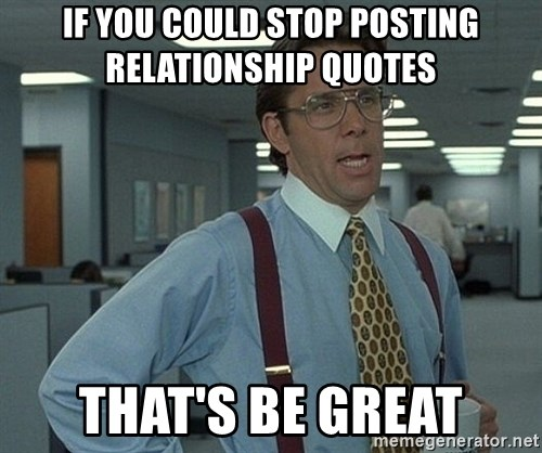 Office Space That Would Be Great - IF YOU COULD STOP POSTING RELATIONSHIP QUOTES  THAT'S BE GREAT
