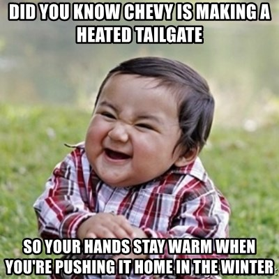 evil toddler kid2 - Did you know chevy is making a heated tailgate So your hands stay warm when you're pushing it home in the winter