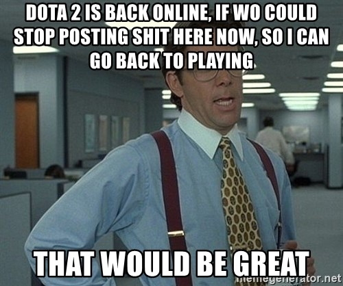that would be great guy - Dota 2 is back online, if wo could stop posting shit here now, so I can go back to playing That would be great