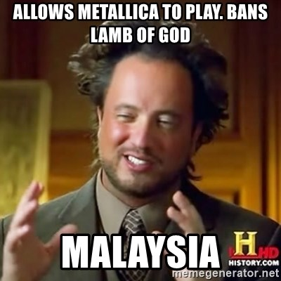 ancient alien guy - Allows Metallica to play. Bans Lamb Of God Malaysia