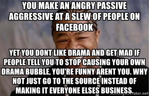 slew of people. you make an angry passive aggressive at a slew of people on facebook yet dont like drama and get mad if tell to stop causing your own o