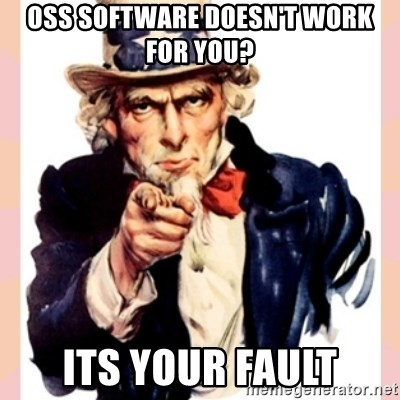 we need you - OSS Software Doesn't work for you? ITS YOUR FAULT