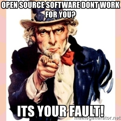 we need you - Open Source Software Dont work for you? ITS YOUR FAULT!