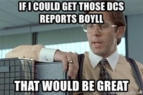 tps report from off - If I could get those DCS reports Boyll That would be great