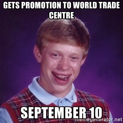 Bad Luck Brian - Gets promotion to World Trade Centre September 10
