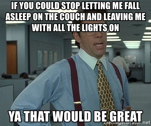 Office Space That Would Be Great - If you could stop letting me fall asleep on the couch and leaving me with all the lights on  Ya that would be great