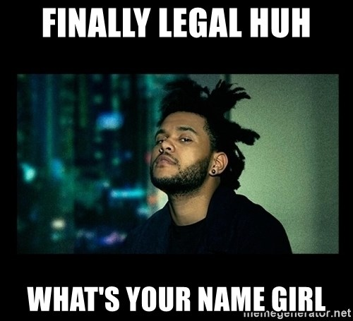 The Weeknd saw what you did there! - Finally legal huh what's your name girl