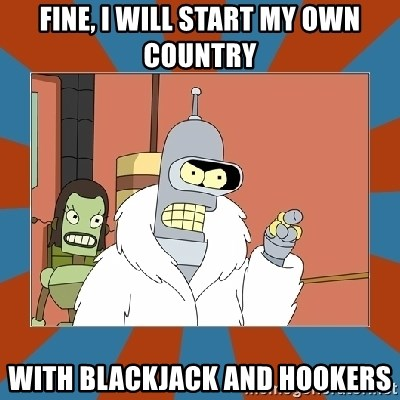 Blackjack and hookers bender - Fine, I will start my own country with blackjack and hookers