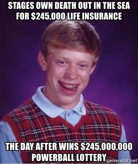 Bad Luck Brian - Stages own death out in the sea for $245,000 life insurance  The day after wins $245,000,000 powerball lottery