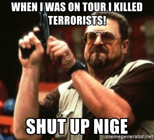 i'm the only one - WHEN I WAS ON TOUR I KILLED TERRORISTS! SHUT UP NIGE