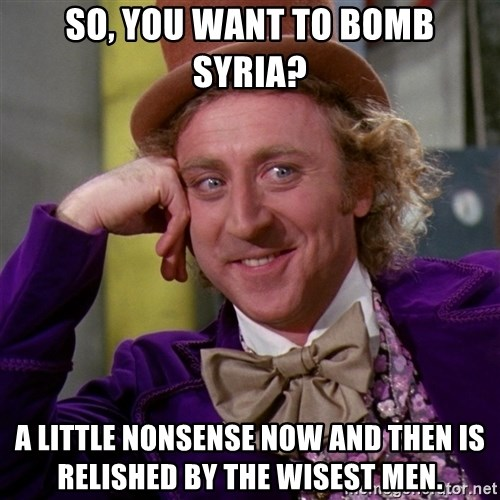 Willy Wonka - So, you want to bomb Syria? A little nonsense now and then is relished by the wisest men.