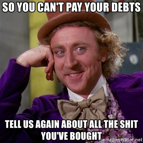 Willy Wonka - So you can't pay your debts tell us again about all the shit you've bought
