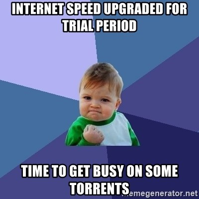 Success Kid - Internet speed upgraded for trial period Time to get busy on some torrents