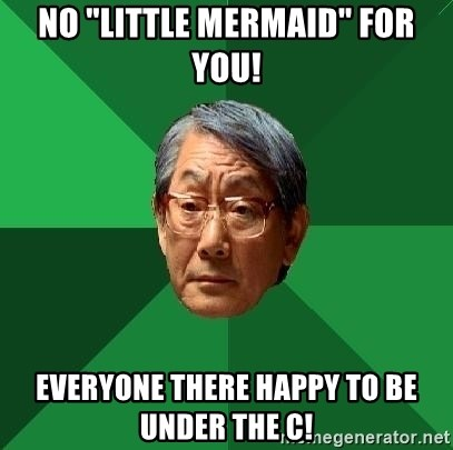 "High Expectations Asian Father - No ""Little Mermaid"" for you! Everyone there happy to be under the C!"