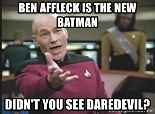 Captain Picard - ben affleck is the new batman didn't you see daredevil?