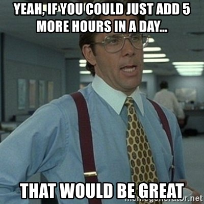 Office Space Boss - Yeah, if you could just add 5 more hours in a day... That would be great