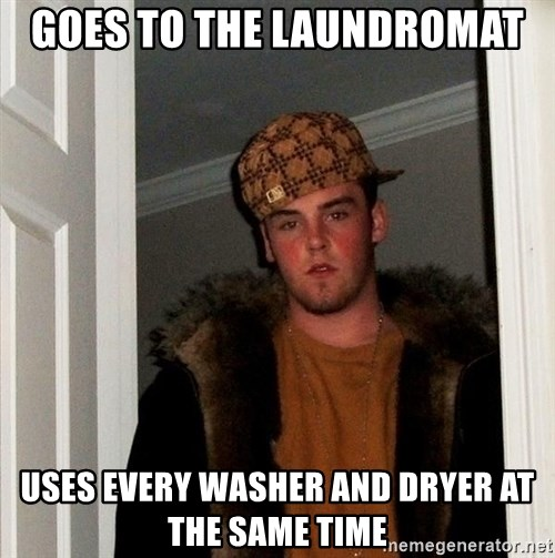 Scumbag Steve - Goes to the laundromat Uses every washer and dryer at the same time