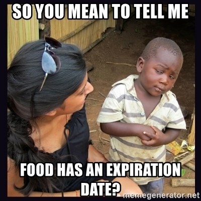 Skeptical third-world kid - so you mean to tell me food has an expiration date?