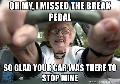 Typical Driver - oh my, i missed the break pedal so glad your car was there to stop mine