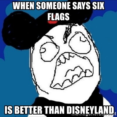 runDisney Rage - WHEN SOMEONE SAYS SIX FLAGS  IS BETTER THAN DISNEYLAND
