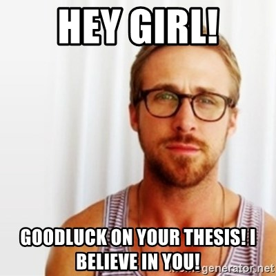 Ryan Gosling Hey  - Hey Girl! Goodluck on your thesis! I believe in you!