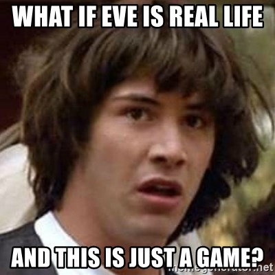 Conspiracy Keanu - What if Eve is real life and this is just a game?