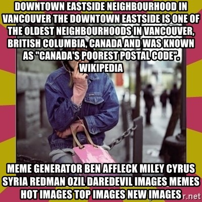 """ZOE GREAVES DOWNTOWN EASTSIDE VANCOUVER - Downtown Eastside Neighbourhood in Vancouver The Downtown Eastside is one of the oldest neighbourhoods in Vancouver, British Columbia, Canada and was known as """"Canada's poorest postal code"""". Wikipedia Meme Generator ben affleck miley cyrus syria redman ozil daredevil Images Memes Hot Images Top Images New Images"""