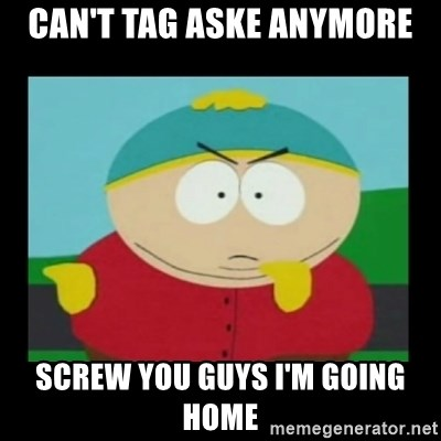 Screw you guys, I'm going home - Can't tag aske anymore Screw you guys i'm going home