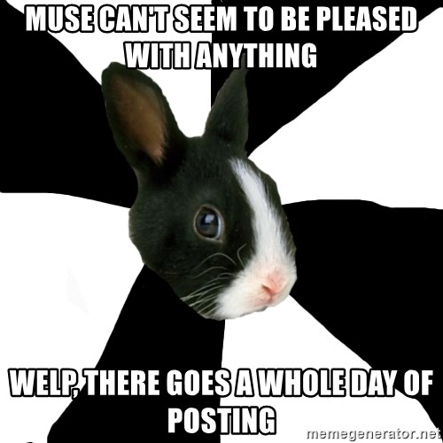Roleplaying Rabbit - Muse can't seem to be pleased with anything Welp, there goes a whole day of posting