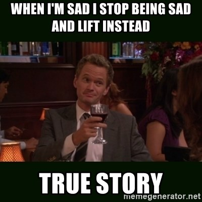 TrueStory meme - WHEN I'M SAD I STOP BEING SAD AND LIFT INSTEAD  TRUE STORY