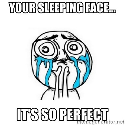Crying face - YOUR SLEEPING FACE... IT'S SO PERFECT
