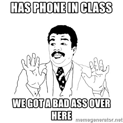 we got a badass over here - has phone in class  we got a bad ass over here