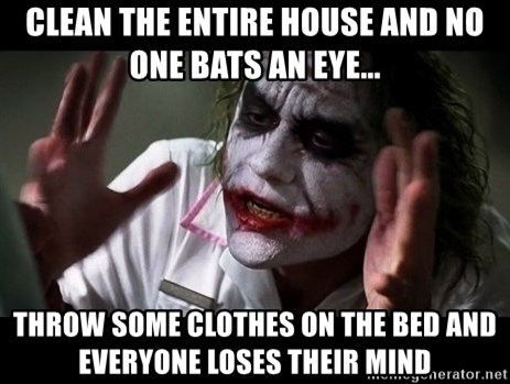 joker mind loss - CLEAN THE ENTIRE HOUSE AND NO ONE BATS AN EYE... THROW SOME CLOTHES ON THE BED AND EVERYONE LOSES THEIR MIND