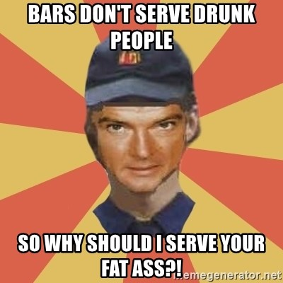 Disgruntled Fast Food Worker - Bars don't serve drunk people So why should I serve your fat ass?!