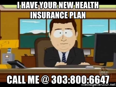 south park aand it's gone - I have your new health insurance plan call me @ 303:800:6647