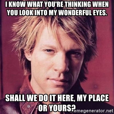 typical bon jovi fan - I know what you're thinking when you look into my wonderful eyes. Shall we do it here, my place or yours?