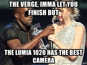 Kanye West Taylor Swift - The Verge, imma let you finish but the Lumia 1020 has the best camera
