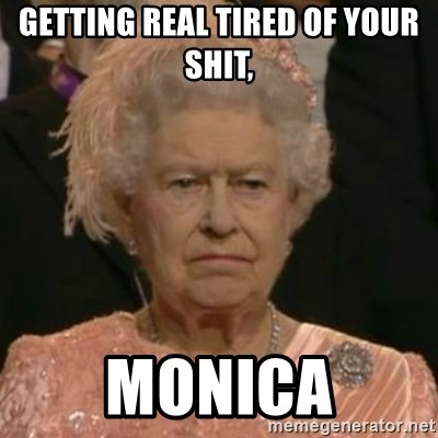 Unimpressed Queen Elizabeth  - Getting real tired of your shit, monica