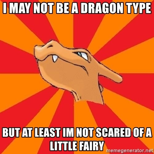 Charizard - i may not be a dragon type but at least im not scared of a little fairy
