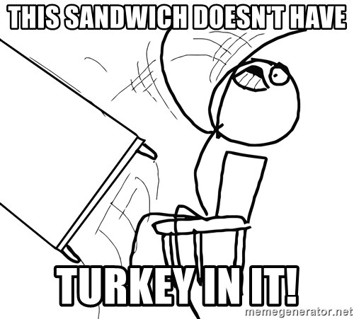 Desk Flip Rage Guy - this sandwich doesn't have TURKEY IN IT!