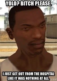Nigga Cj - YOLO? BITCH PLEASE. I JUST GET OUT FROM THE HOSPITAL LIKE IT WAS NOTHING AT ALL.