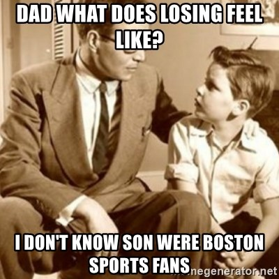 father son  - Dad what does losing feel like? I don't know son were Boston sports fans