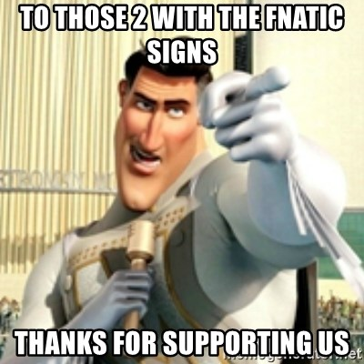 And I love you random citizen  - To those 2 with the Fnatic signs Thanks for supporting us