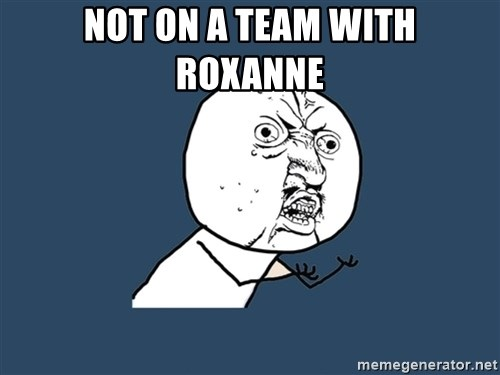 Y U No - not on a team with Roxanne